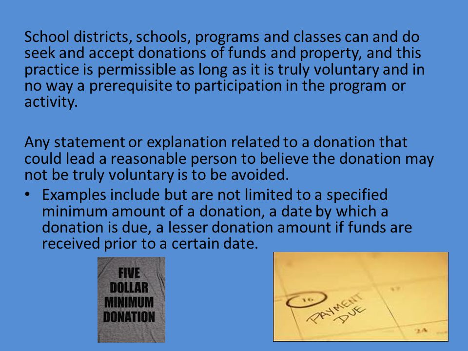 School districts, schools, programs and classes can and do seek and accept donations of funds and property, and this practice is permissible as long as it is truly voluntary and in no way a prerequisite to participation in the program or activity.