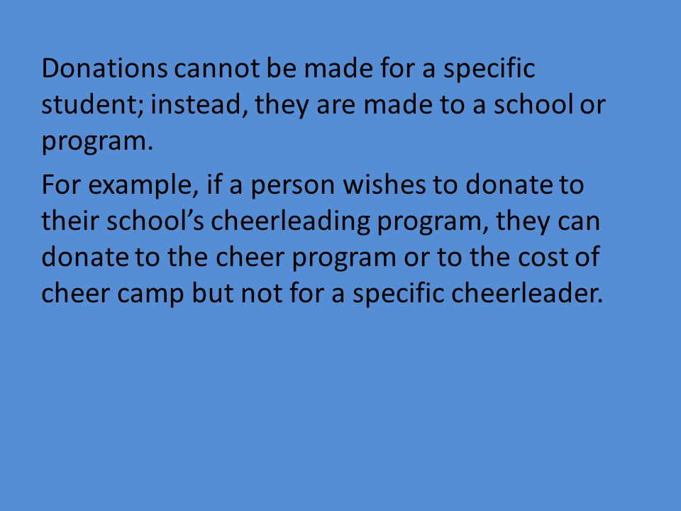Donations cannot be made for a specific student; instead, they are made to a school or program. For example, if a person wishes to donate to their sch