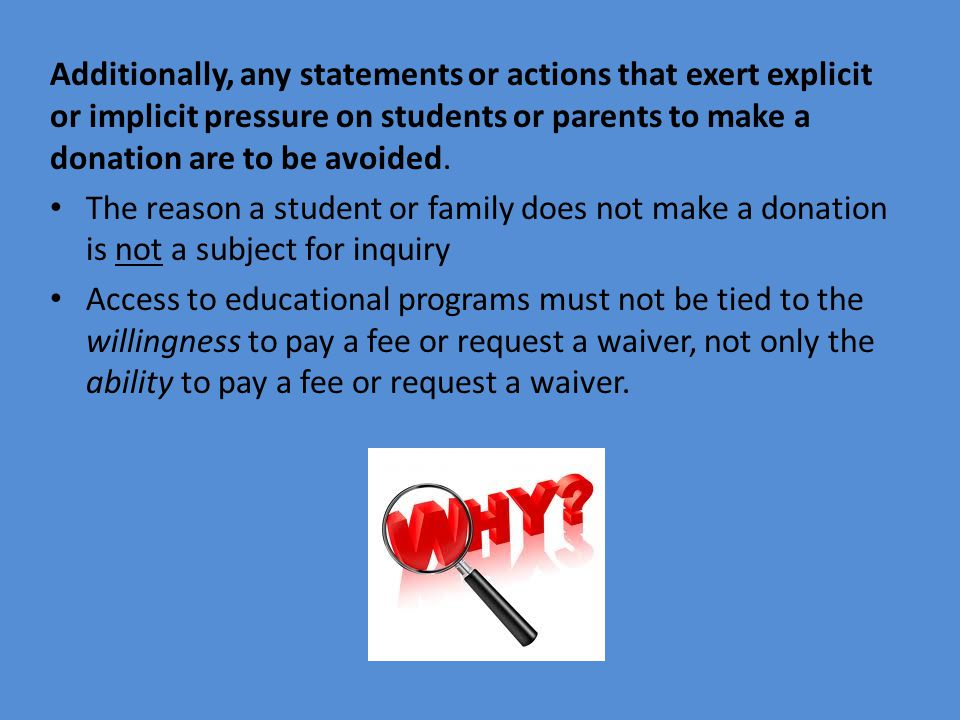 Additionally, any statements or actions that exert explicit or implicit pressure on students or parents to make a donation are to be avoided. The reas