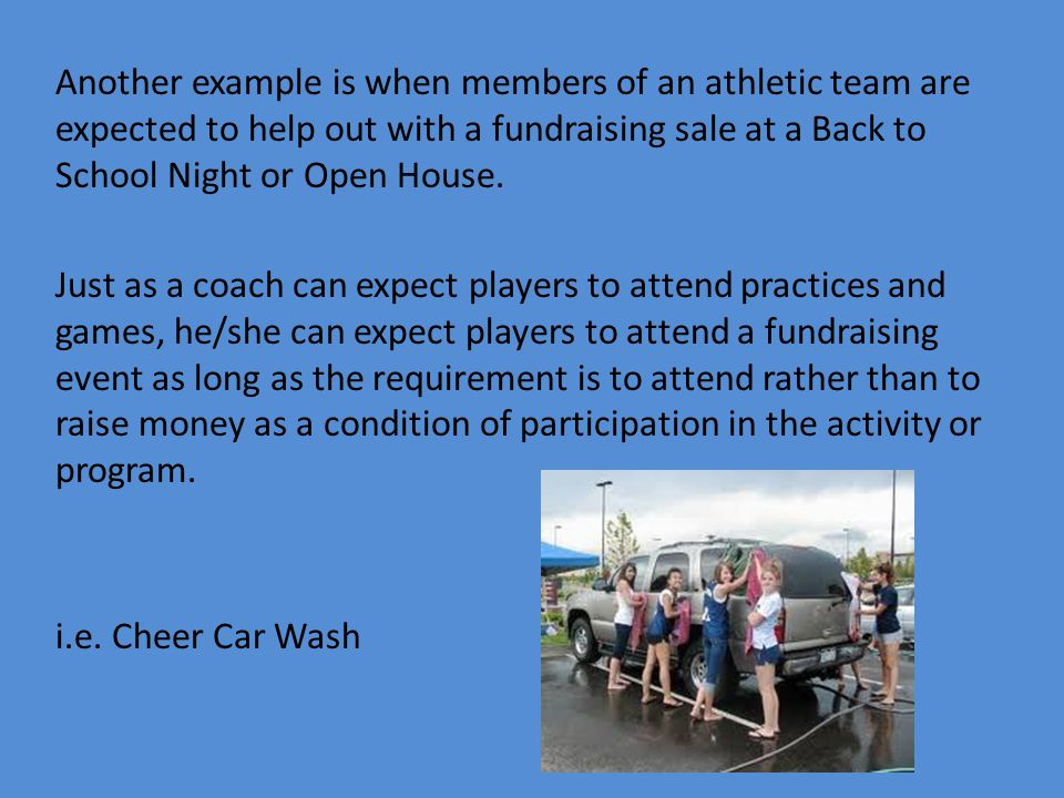 Another example is when members of an athletic team are expected to help out with a fundraising sale at a Back to School Night or Open House.