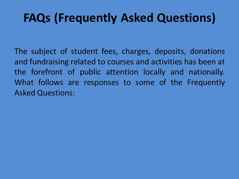 FAQs (Frequently Asked Questions) The subject of student fees, charges, deposits, donations and fundraising related to courses and activities has been