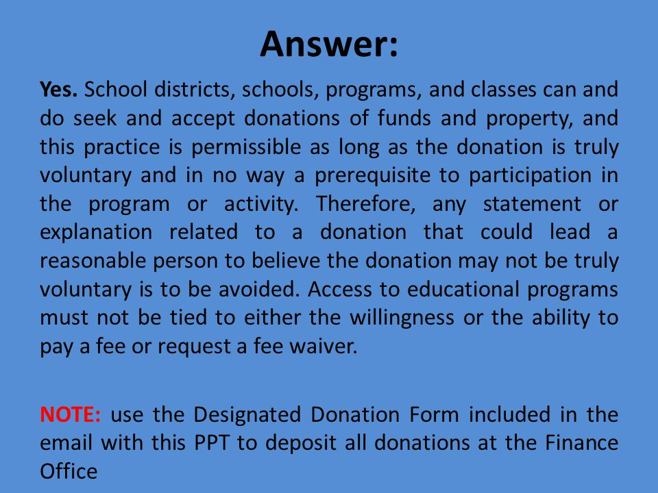 Answer: Yes. School districts, schools, programs, and classes can and do seek and accept donations of funds and property, and this practice is permiss