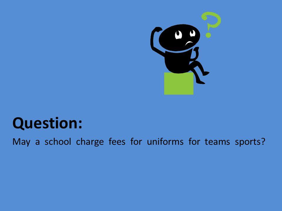 Question: May a school charge fees for uniforms for teams sports?