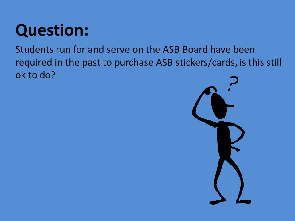 Question: Students run for and serve on the ASB Board have been required in the past to purchase ASB stickers/cards, is this still ok to do?