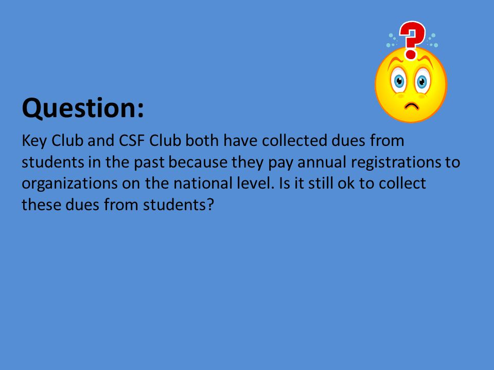 Question: Key Club and CSF Club both have collected dues from students in the past because they pay annual registrations to organizations on the natio