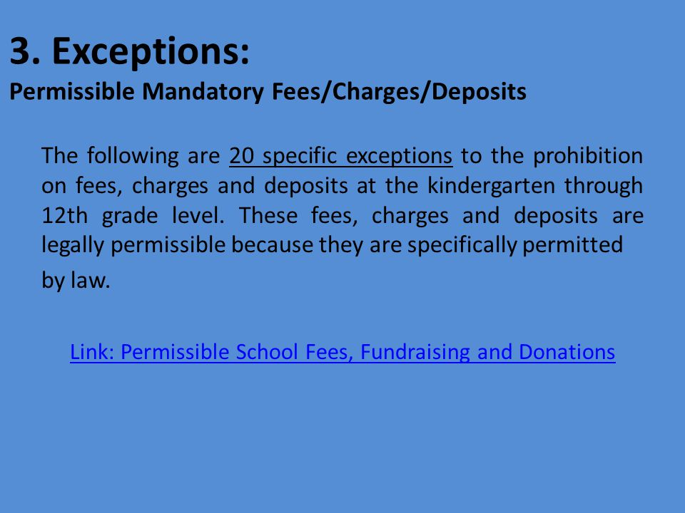 The following are 20 specific exceptions to the prohibition on fees, charges and deposits at the kindergarten through 12th grade level.