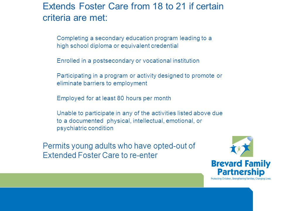 Extends Foster Care from 18 to 21 if certain criteria are met: Completing a secondary education program leading to a high school diploma or equivalent credential Enrolled in a postsecondary or vocational institution Participating in a program or activity designed to promote or eliminate barriers to employment Employed for at least 80 hours per month Unable to participate in any of the activities listed above due to a documented physical, intellectual, emotional, or psychiatric condition Permits young adults who have opted-out of Extended Foster Care to re-enter
