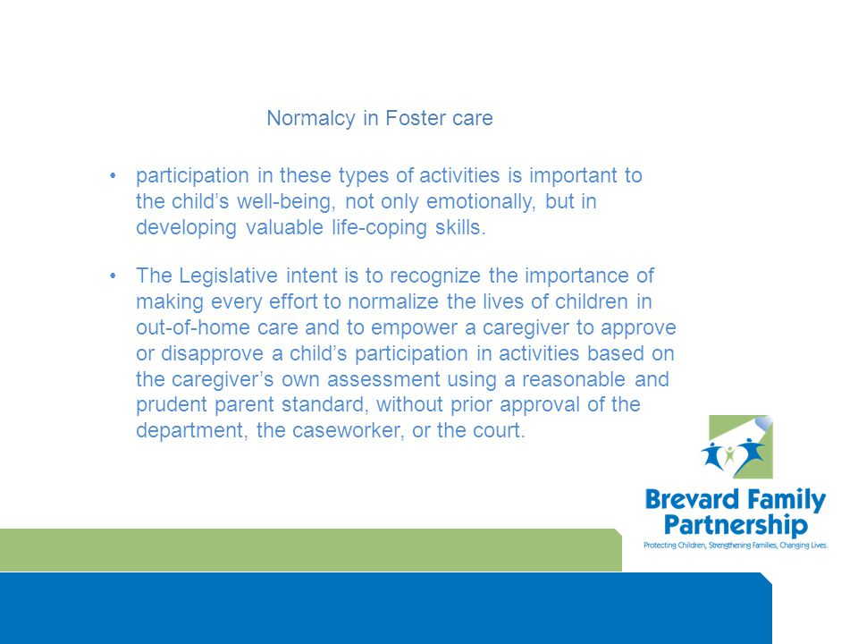 Normalcy in Foster care participation in these types of activities is important to the child's well-being, not only emotionally, but in developing valuable life-coping skills.