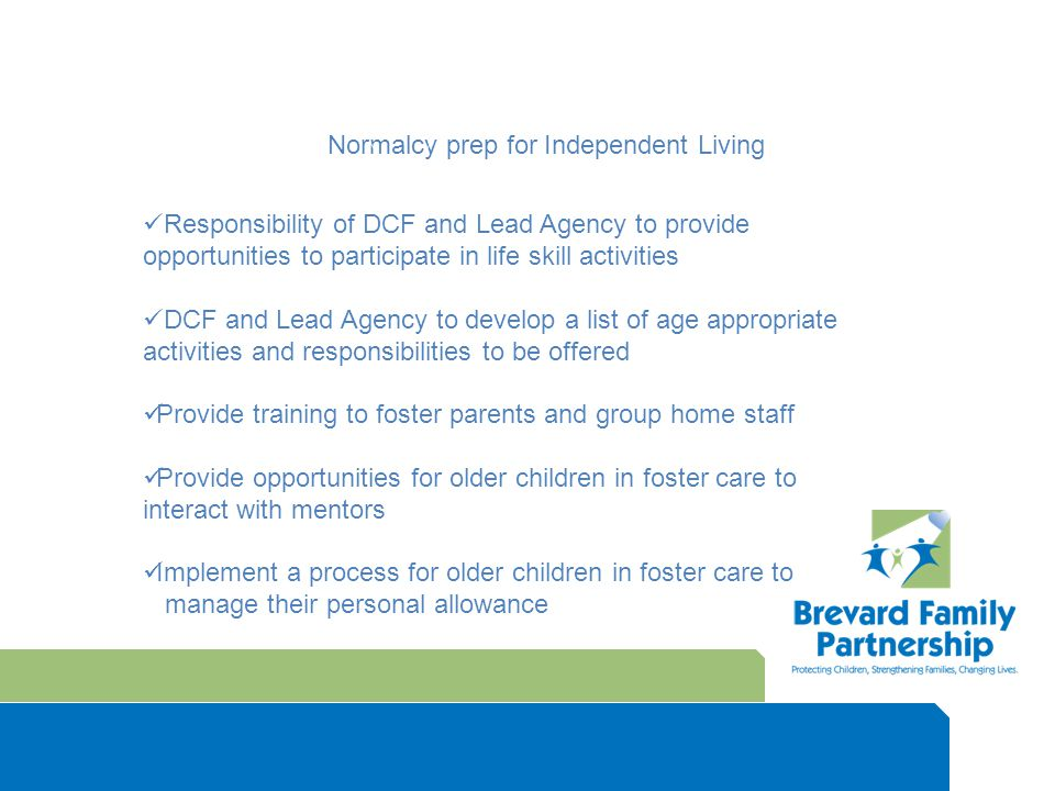 Normalcy prep for Independent Living Responsibility of DCF and Lead Agency to provide opportunities to participate in life skill activities DCF and Lead Agency to develop a list of age appropriate activities and responsibilities to be offered Provide training to foster parents and group home staff Provide opportunities for older children in foster care to interact with mentors Implement a process for older children in foster care to manage their personal allowance