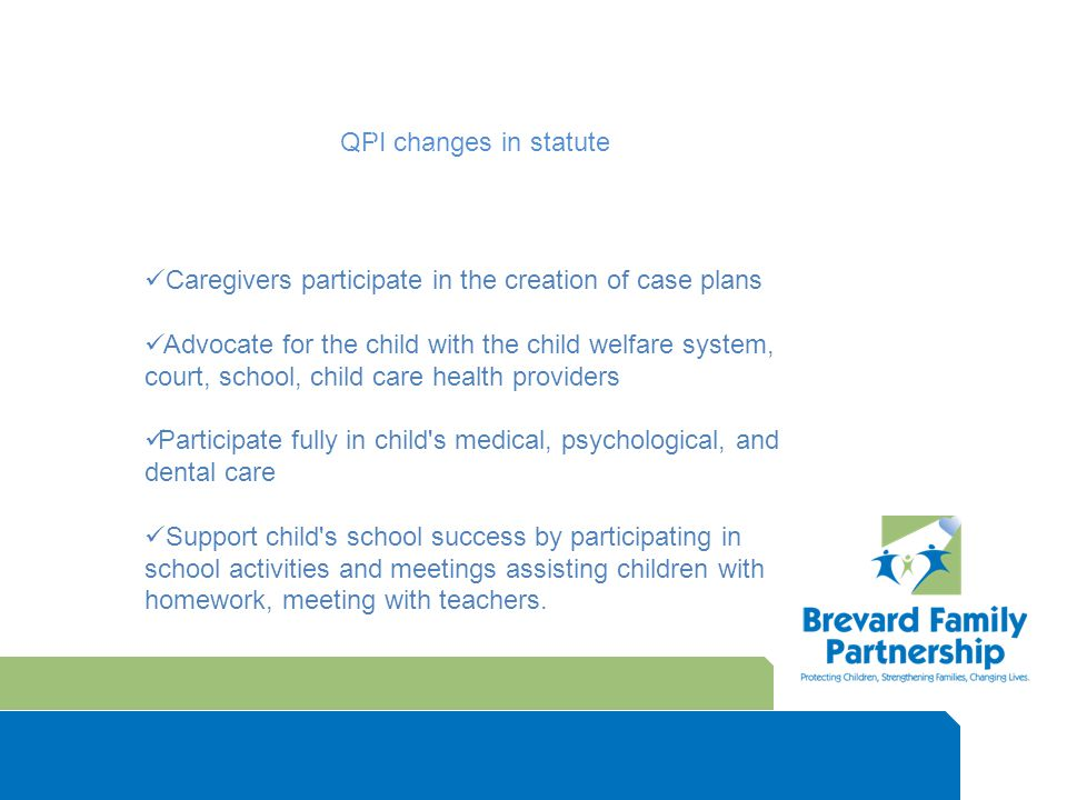 QPI changes in statute Caregivers participate in the creation of case plans Advocate for the child with the child welfare system, court, school, child care health providers Participate fully in child s medical, psychological, and dental care Support child s school success by participating in school activities and meetings assisting children with homework, meeting with teachers.