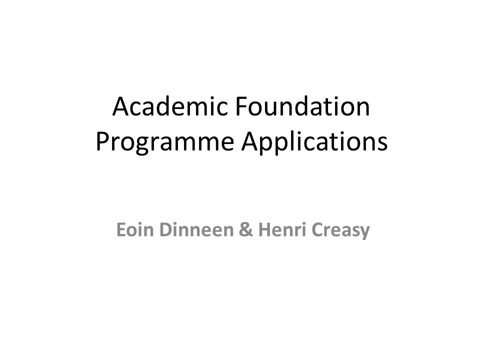 Academic Foundation Programme Applications Eoin Dinneen & Henri Creasy