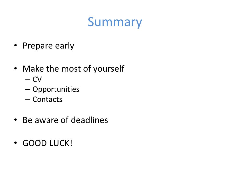 Summary Prepare early Make the most of yourself – CV – Opportunities – Contacts Be aware of deadlines GOOD LUCK!