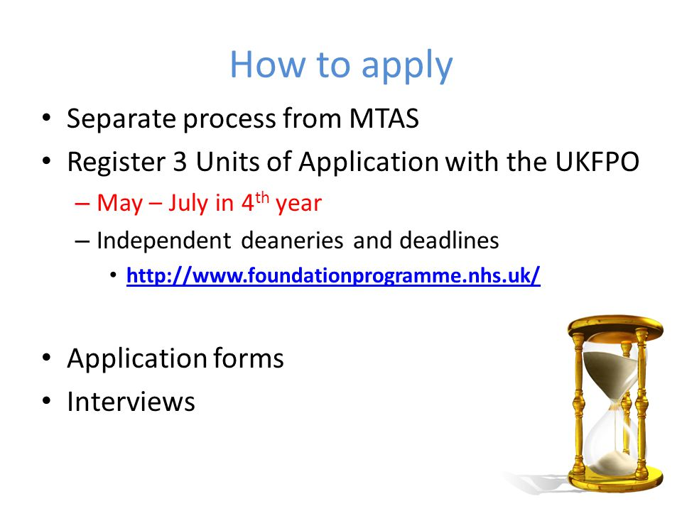 Application forms – content Qualifications – Degrees/other qualifications eg PhD, BSc/BA, MSc – Prizes (local/national), honours, distinctions or merits – Publications, Presentations, Posters – SSCs or elective proposals – Quartile/ranking Motivation and skills relevant to AFP 150-300 words – Career aspirations – Overcoming challenges/setbacks – Prioritisation, professional behaviour, team-working – Teaching/education – Non-academic/extracurricular achievement