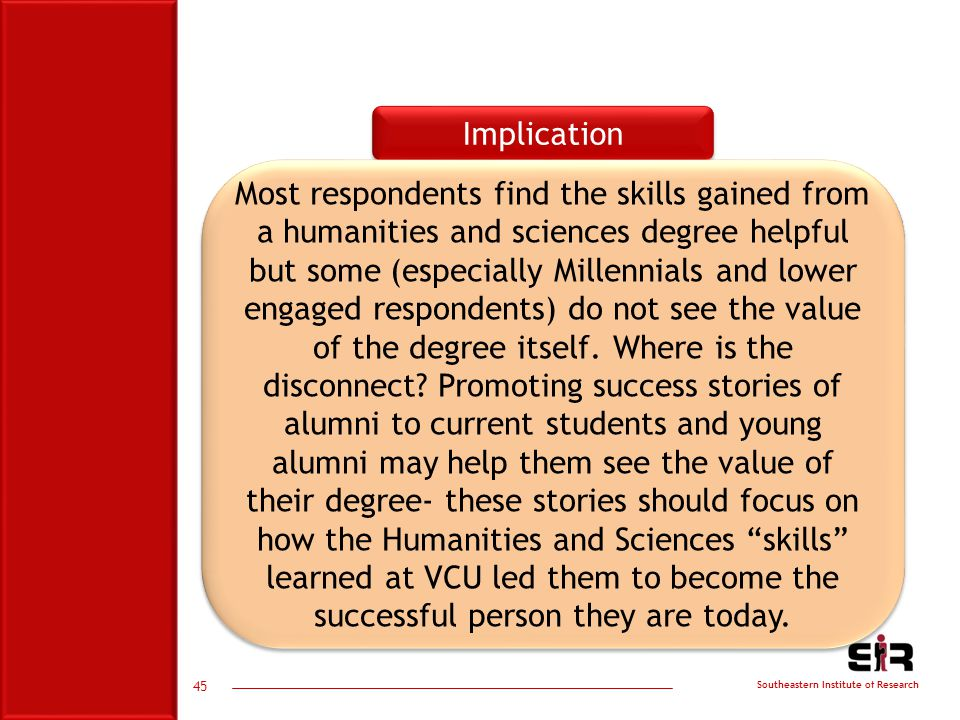 Southeastern Institute of Research Implication Most respondents find the skills gained from a humanities and sciences degree helpful but some (especially Millennials and lower engaged respondents) do not see the value of the degree itself.