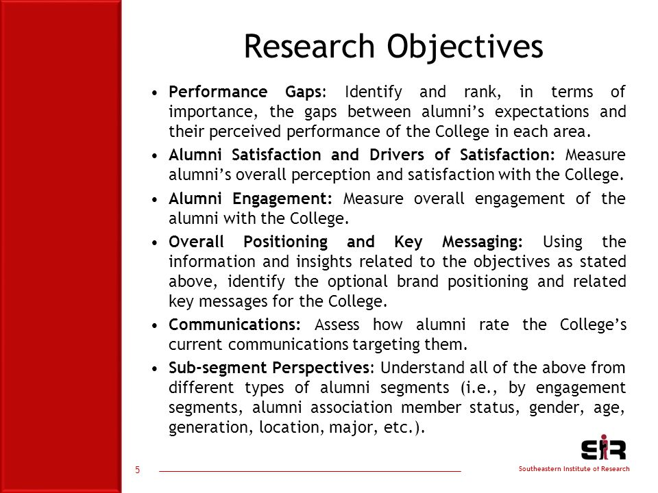 Southeastern Institute of Research 5 Research Objectives Performance Gaps: Identify and rank, in terms of importance, the gaps between alumni's expectations and their perceived performance of the College in each area.