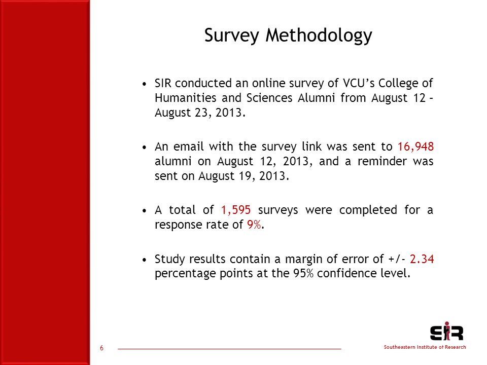 Southeastern Institute of Research 6 Survey Methodology SIR conducted an online survey of VCU's College of Humanities and Sciences Alumni from August 12 – August 23, 2013.