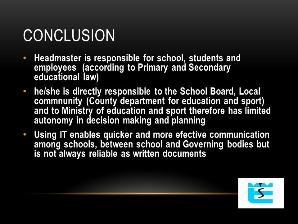 CONCLUSION Headmaster is responsible for school, students and employees (according to Primary and Secondary educational law) he/she is directly responsible to the School Board, Local commnunity (County department for education and sport) and to Ministry of education and sport therefore has limited autonomy in decision making and planning Using IT enables quicker and more efective communication among schools, between school and Governing bodies but is not always reliable as written documents