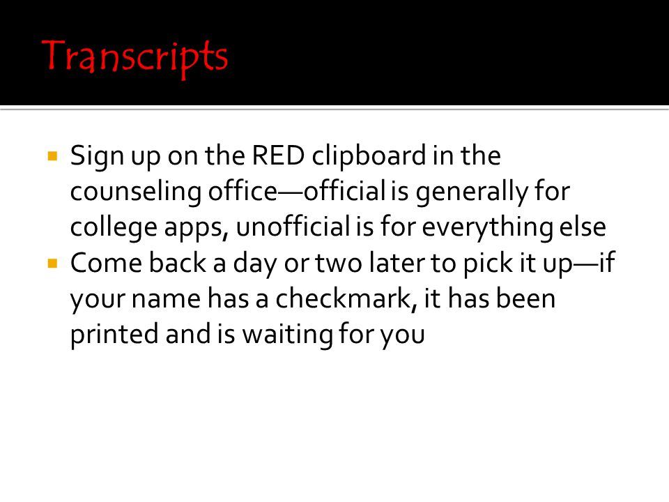  Sign up on the RED clipboard in the counseling office—official is generally for college apps, unofficial is for everything else  Come back a day or two later to pick it up—if your name has a checkmark, it has been printed and is waiting for you