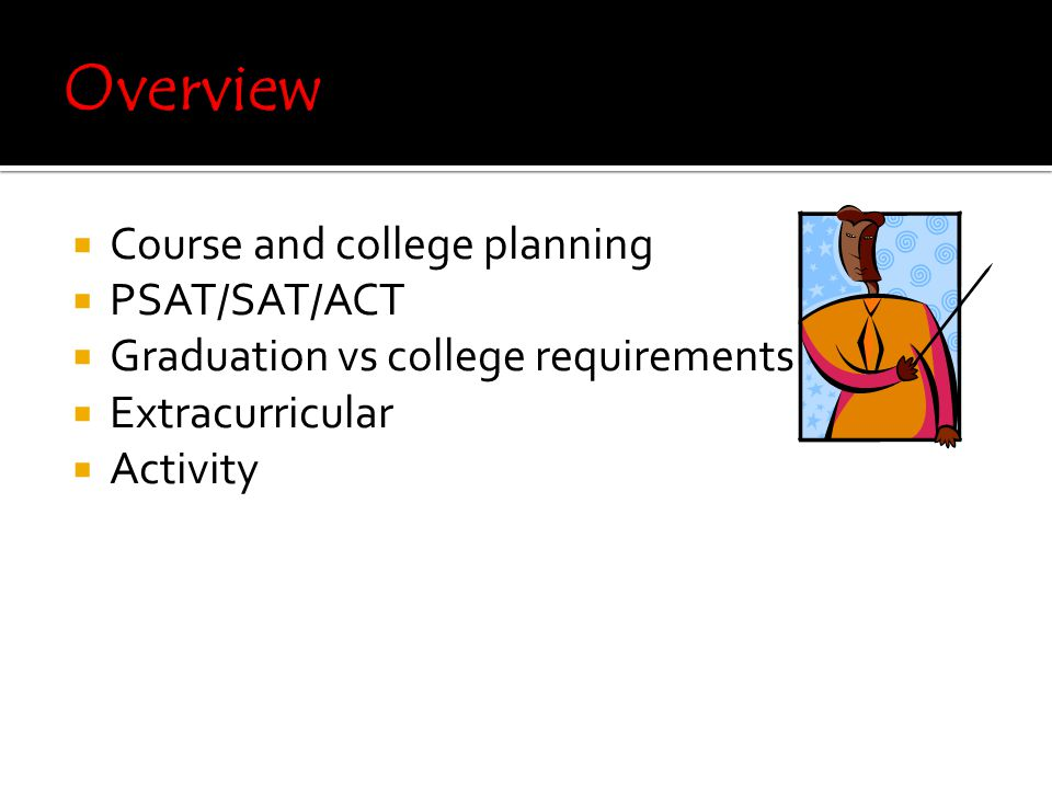  Course and college planning  PSAT/SAT/ACT  Graduation vs college requirements  Extracurricular  Activity