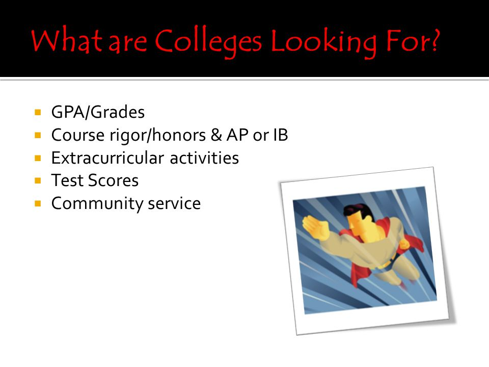  GPA/Grades  Course rigor/honors & AP or IB  Extracurricular activities  Test Scores  Community service