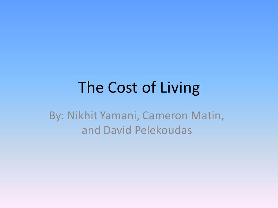 The Cost of Living By: Nikhit Yamani, Cameron Matin, and David Pelekoudas