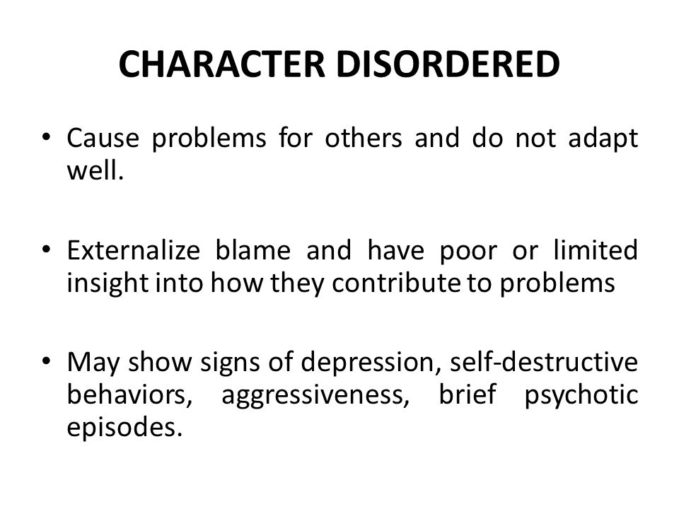 Character disordered - continued Tend to use emotional persuasion by escalating their emotions, becoming louder, blaming, increasing seriousness of allegations.