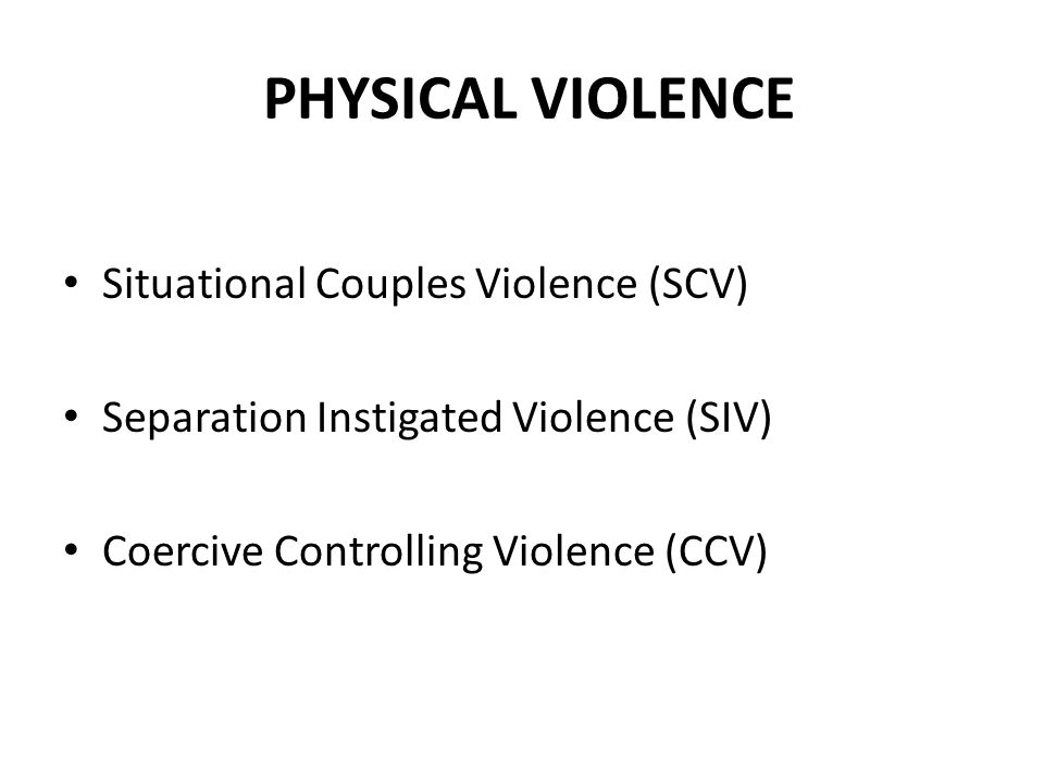 PHYSICAL VIOLENCE Situational Couples Violence (SCV) Separation Instigated Violence (SIV) Coercive Controlling Violence (CCV)