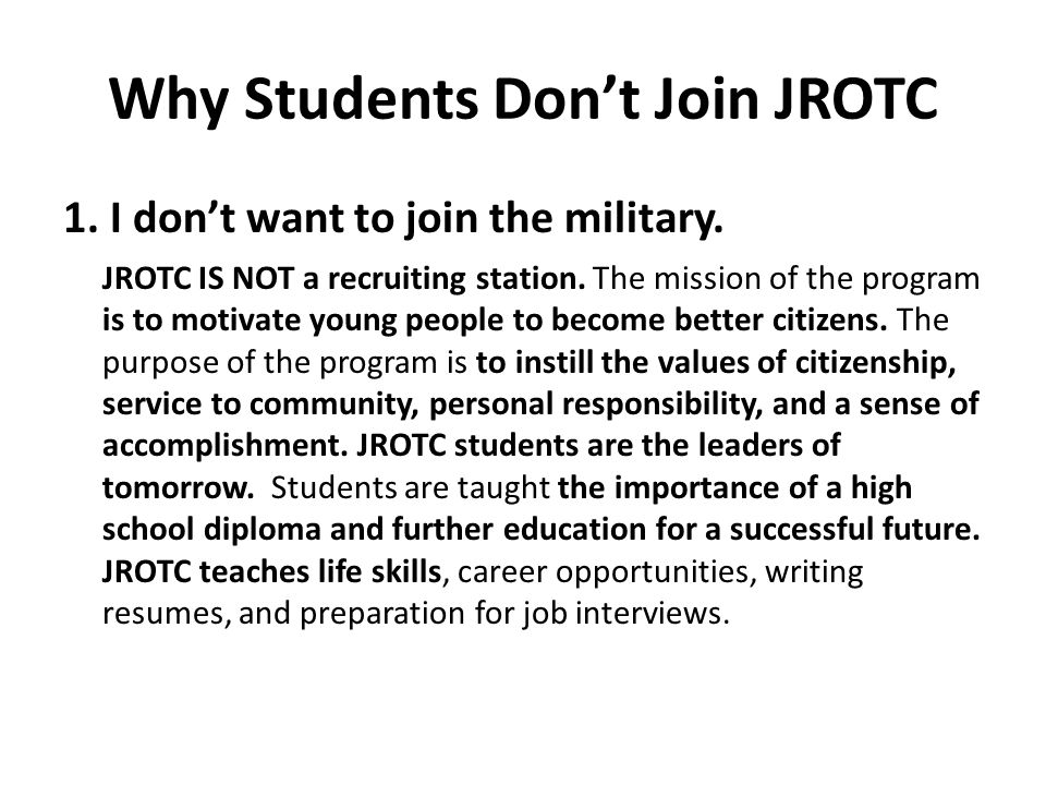 Why Students Don't Join JROTC 1. I don't want to join the military. JROTC IS NOT a recruiting station. The mission of the program is to motivate young