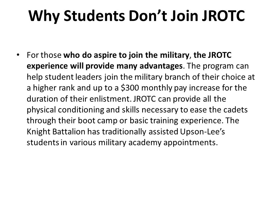 Why Students Don't Join JROTC For those who do aspire to join the military, the JROTC experience will provide many advantages. The program can help st