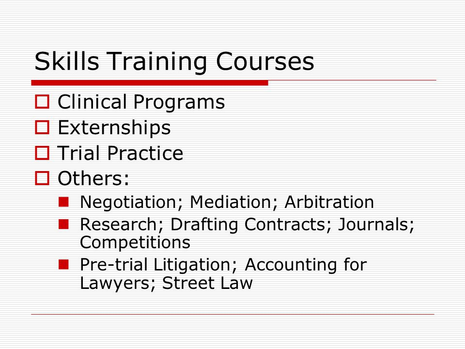 Skills Training Courses  Clinical Programs  Externships  Trial Practice  Others: Negotiation; Mediation; Arbitration Research; Drafting Contracts; Journals; Competitions Pre-trial Litigation; Accounting for Lawyers; Street Law