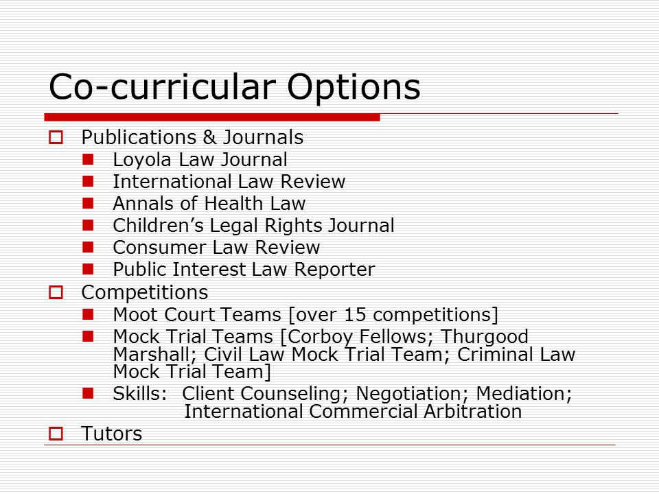 Co-curricular Options  Publications & Journals Loyola Law Journal International Law Review Annals of Health Law Children's Legal Rights Journal Consumer Law Review Public Interest Law Reporter  Competitions Moot Court Teams [over 15 competitions] Mock Trial Teams [Corboy Fellows; Thurgood Marshall; Civil Law Mock Trial Team; Criminal Law Mock Trial Team] Skills: Client Counseling; Negotiation; Mediation; International Commercial Arbitration  Tutors