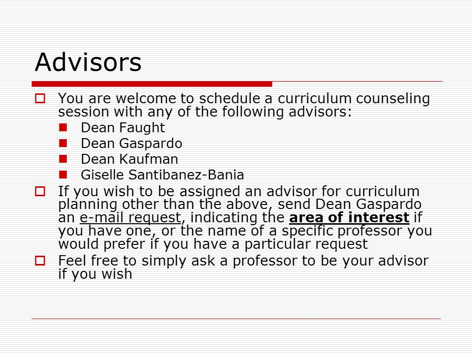 Advisors  You are welcome to schedule a curriculum counseling session with any of the following advisors: Dean Faught Dean Gaspardo Dean Kaufman Giselle Santibanez-Bania  If you wish to be assigned an advisor for curriculum planning other than the above, send Dean Gaspardo an e-mail request, indicating the area of interest if you have one, or the name of a specific professor you would prefer if you have a particular request  Feel free to simply ask a professor to be your advisor if you wish