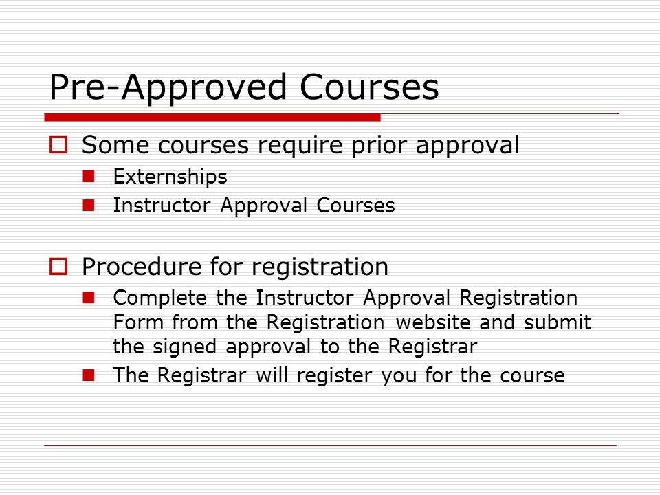 Pre-Approved Courses  Some courses require prior approval Externships Instructor Approval Courses  Procedure for registration Complete the Instructor Approval Registration Form from the Registration website and submit the signed approval to the Registrar The Registrar will register you for the course