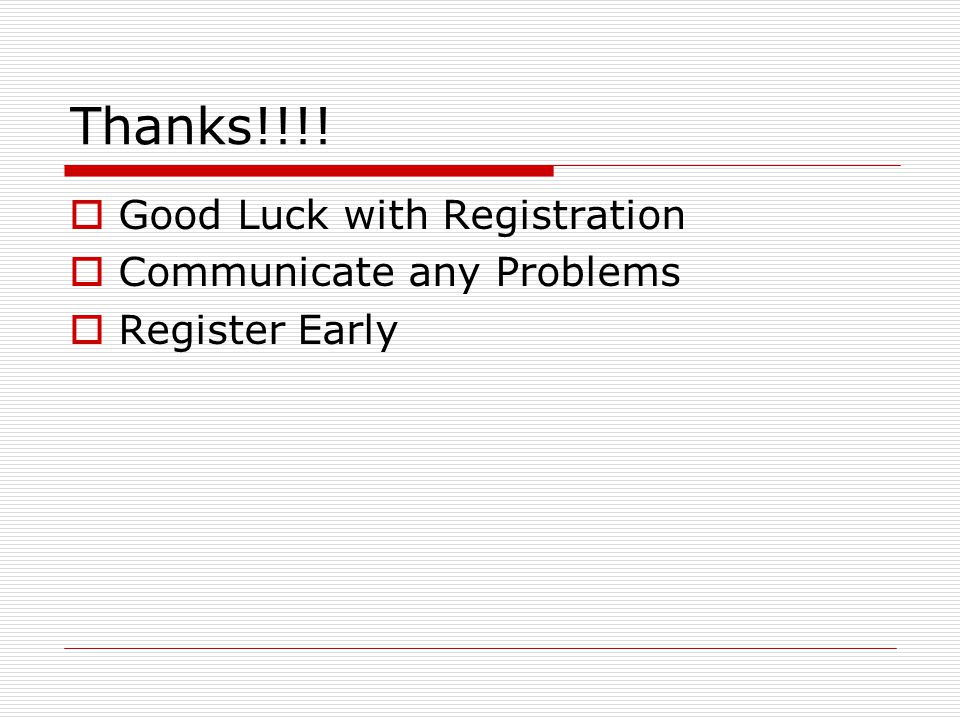Thanks!!!!  Good Luck with Registration  Communicate any Problems  Register Early