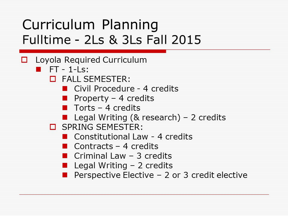 Curriculum Planning Fulltime - 2Ls & 3Ls Fall 2015  Loyola Required Curriculum FT - 1-Ls:  FALL SEMESTER: Civil Procedure - 4 credits Property – 4 credits Torts – 4 credits Legal Writing (& research) – 2 credits  SPRING SEMESTER: Constitutional Law - 4 credits Contracts – 4 credits Criminal Law – 3 credits Legal Writing – 2 credits Perspective Elective – 2 or 3 credit elective