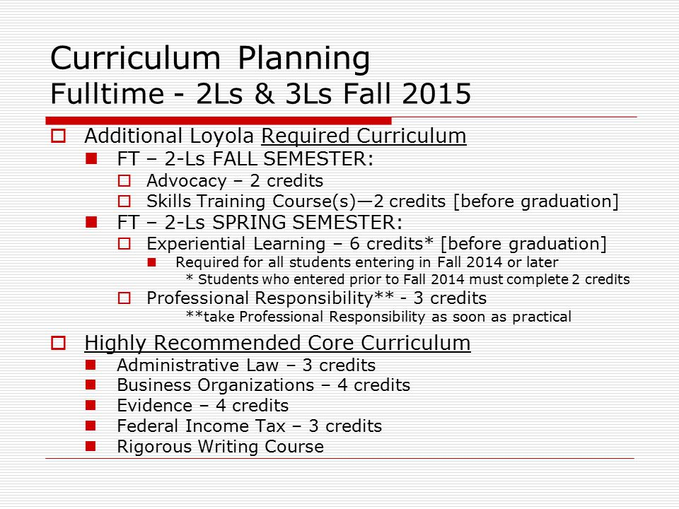 Curriculum Planning Fulltime - 2Ls & 3Ls Fall 2015  Additional Loyola Required Curriculum FT – 2-Ls FALL SEMESTER:  Advocacy – 2 credits  Skills Training Course(s)—2 credits [before graduation] FT – 2-Ls SPRING SEMESTER:  Experiential Learning – 6 credits* [before graduation] Required for all students entering in Fall 2014 or later * Students who entered prior to Fall 2014 must complete 2 credits  Professional Responsibility** - 3 credits **take Professional Responsibility as soon as practical  Highly Recommended Core Curriculum Administrative Law – 3 credits Business Organizations – 4 credits Evidence – 4 credits Federal Income Tax – 3 credits Rigorous Writing Course