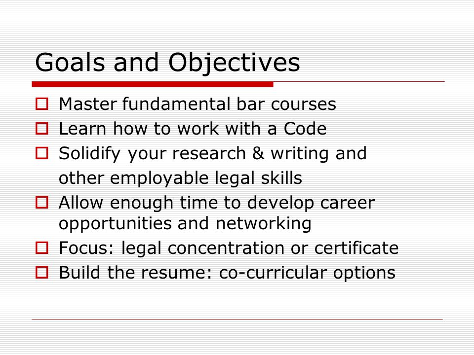 Goals and Objectives  Master fundamental bar courses  Learn how to work with a Code  Solidify your research & writing and other employable legal skills  Allow enough time to develop career opportunities and networking  Focus: legal concentration or certificate  Build the resume: co-curricular options