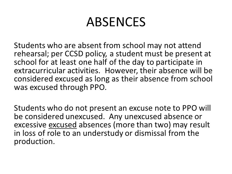 ABSENCES Students who are absent from school may not attend rehearsal; per CCSD policy, a student must be present at school for at least one half of the day to participate in extracurricular activities.