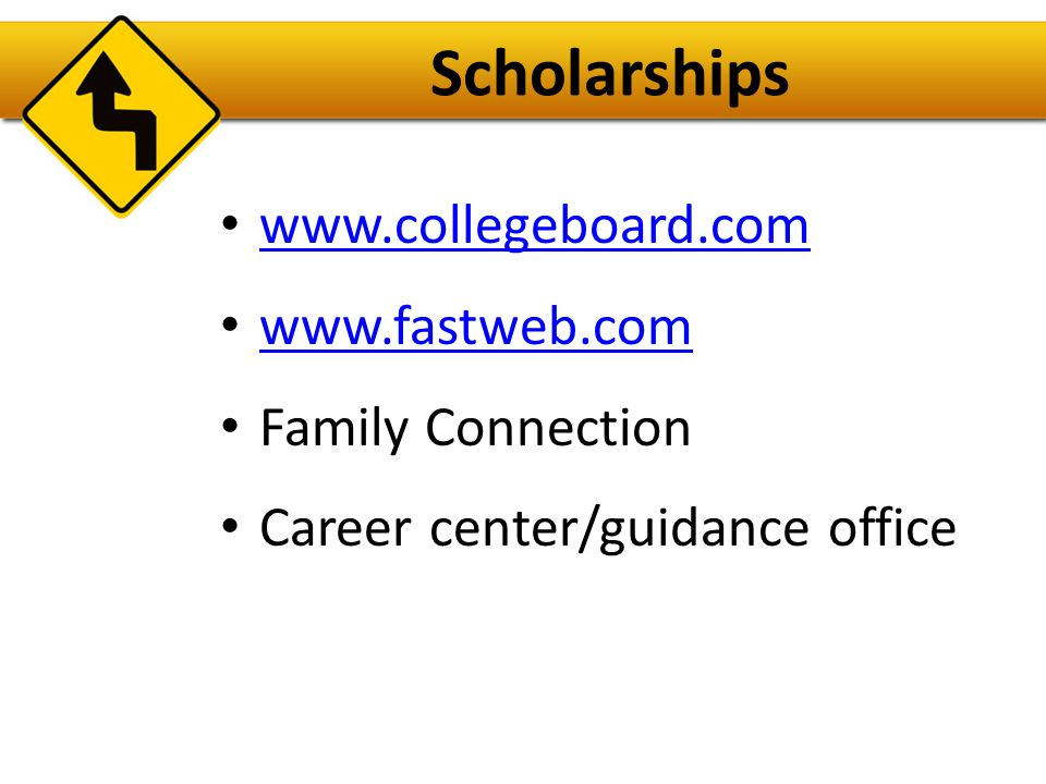 Scholarships www.collegeboard.com www.fastweb.com Family Connection Career center/guidance office