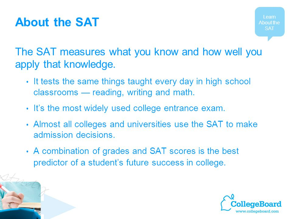 About the SAT The SAT measures what you know and how well you apply that knowledge.