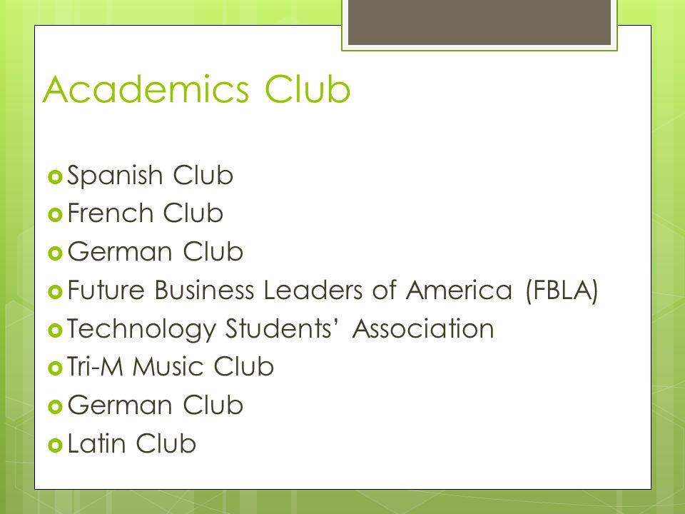 Academics Club  Spanish Club  French Club  German Club  Future Business Leaders of America (FBLA)  Technology Students' Association  Tri-M Music Club  German Club  Latin Club