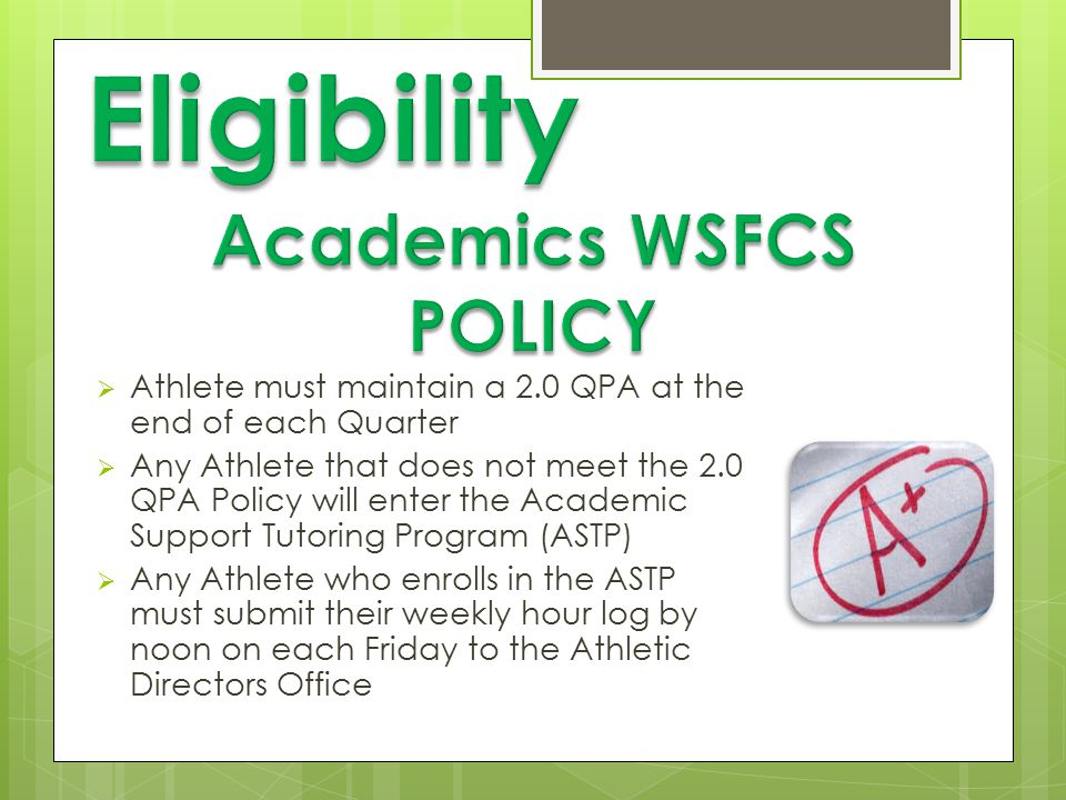  Athlete must maintain a 2.0 QPA at the end of each Quarter  Any Athlete that does not meet the 2.0 QPA Policy will enter the Academic Support Tutoring Program (ASTP)  Any Athlete who enrolls in the ASTP must submit their weekly hour log by noon on each Friday to the Athletic Directors Office