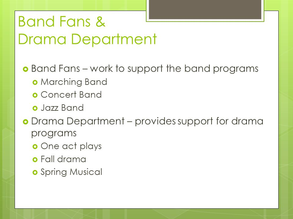 Band Fans & Drama Department  Band Fans – work to support the band programs  Marching Band  Concert Band  Jazz Band  Drama Department – provides support for drama programs  One act plays  Fall drama  Spring Musical