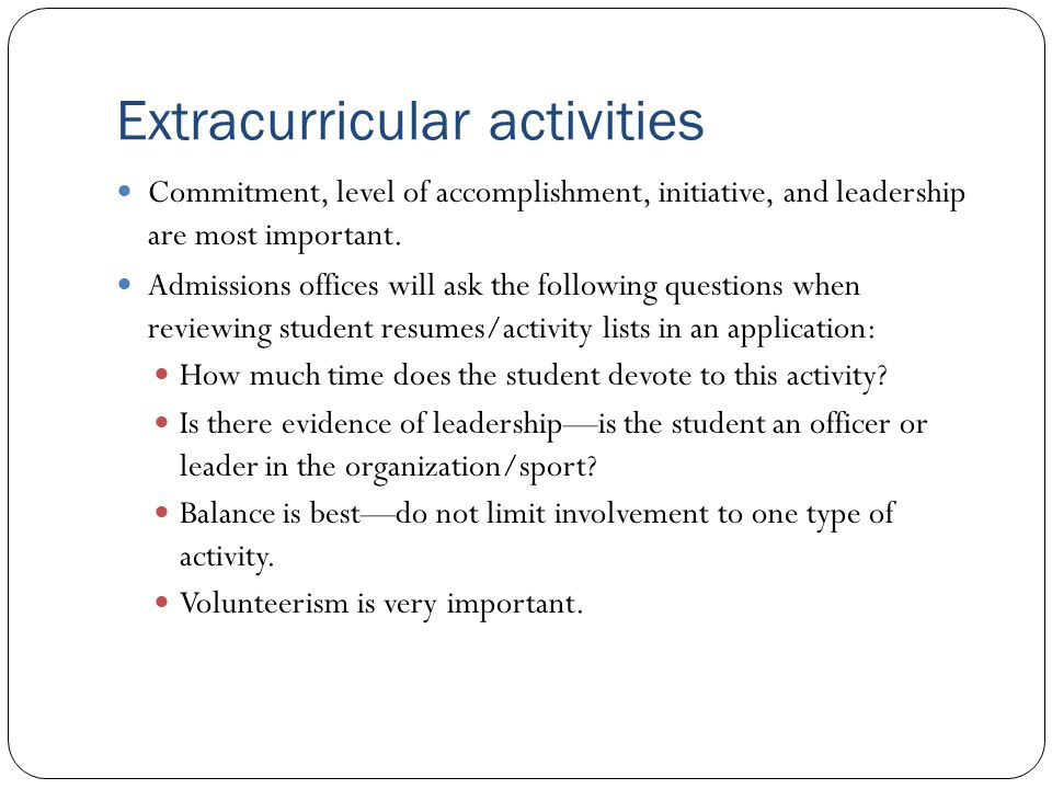 Extracurricular activities Commitment, level of accomplishment, initiative, and leadership are most important.