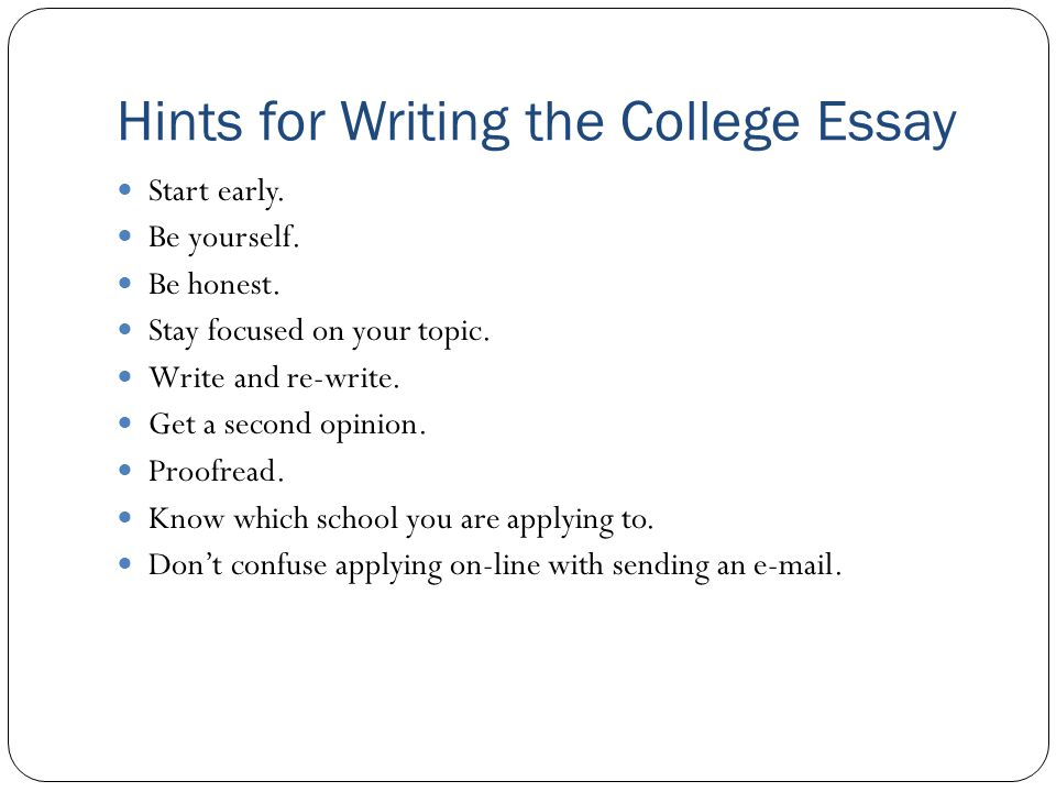 Hints for Writing the College Essay Start early. Be yourself.