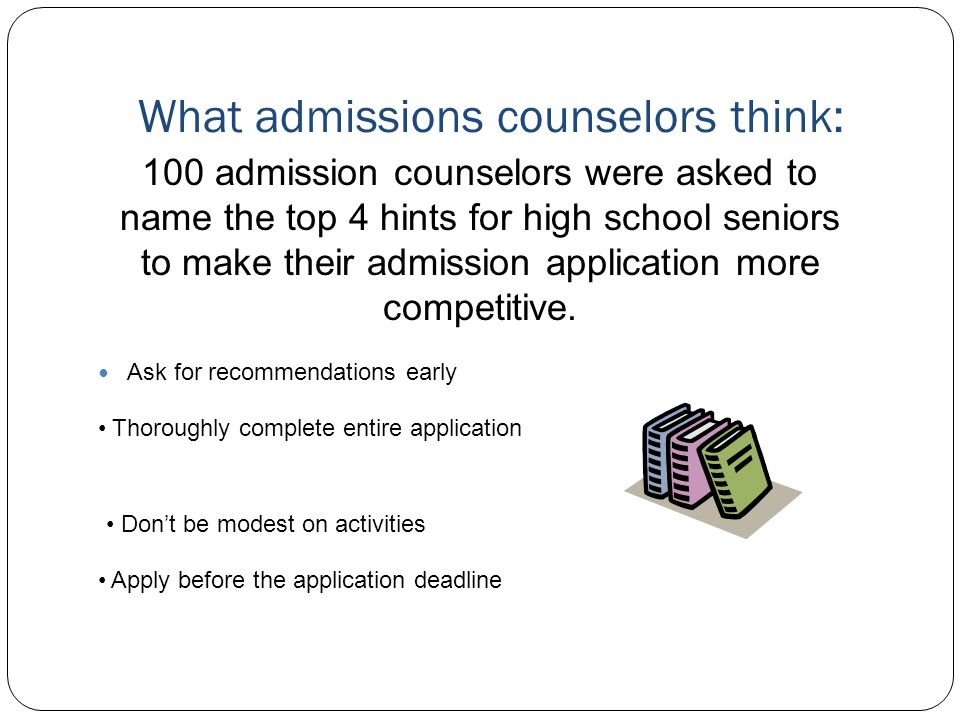 What admissions counselors think: Ask for recommendations early 100 admission counselors were asked to name the top 4 hints for high school seniors to make their admission application more competitive.