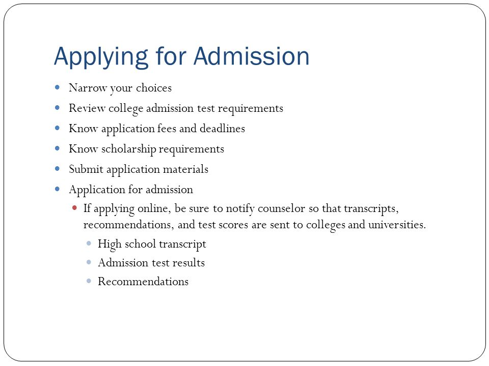 Applying for Admission Narrow your choices Review college admission test requirements Know application fees and deadlines Know scholarship requirements Submit application materials Application for admission If applying online, be sure to notify counselor so that transcripts, recommendations, and test scores are sent to colleges and universities.
