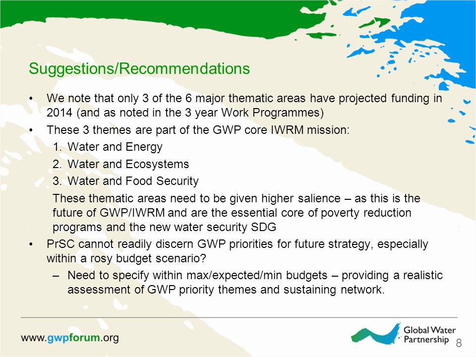 Suggestions/Recommendations We note that only 3 of the 6 major thematic areas have projected funding in 2014 (and as noted in the 3 year Work Programmes) These 3 themes are part of the GWP core IWRM mission: 1.Water and Energy 2.Water and Ecosystems 3.Water and Food Security These thematic areas need to be given higher salience – as this is the future of GWP/IWRM and are the essential core of poverty reduction programs and the new water security SDG PrSC cannot readily discern GWP priorities for future strategy, especially within a rosy budget scenario.