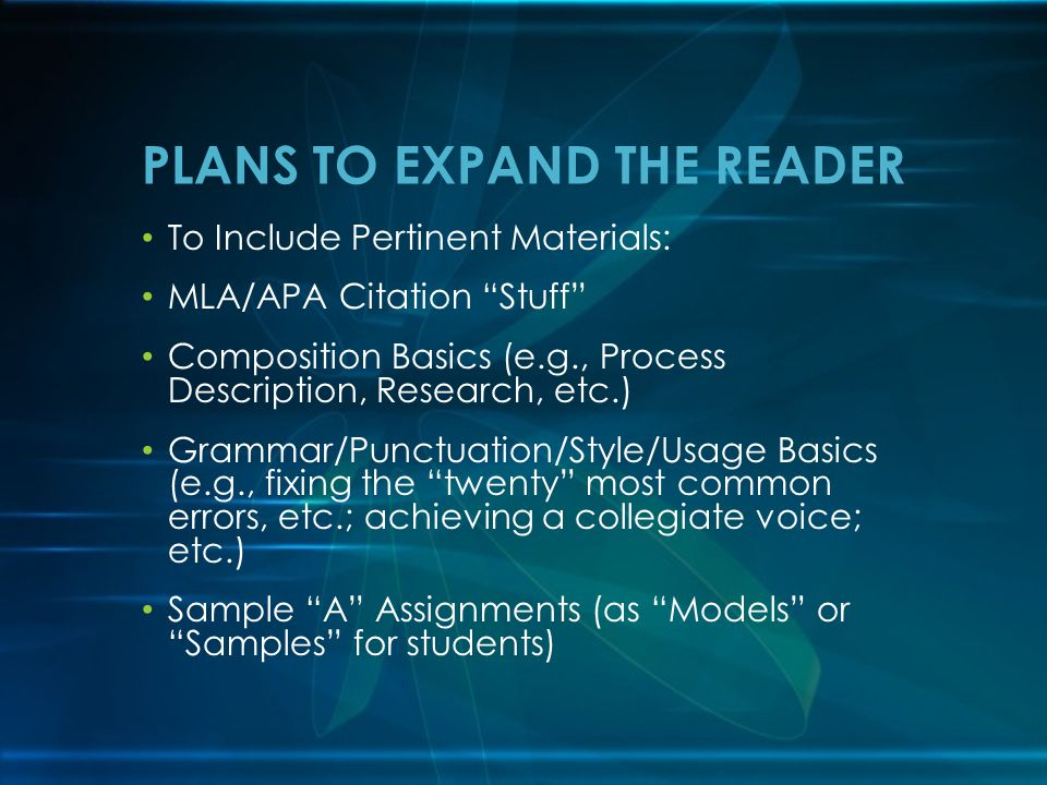 To Include Pertinent Materials: MLA/APA Citation Stuff Composition Basics (e.g., Process Description, Research, etc.) Grammar/Punctuation/Style/Usage Basics (e.g., fixing the twenty most common errors, etc.; achieving a collegiate voice; etc.) Sample A Assignments (as Models or Samples for students) PLANS TO EXPAND THE READER