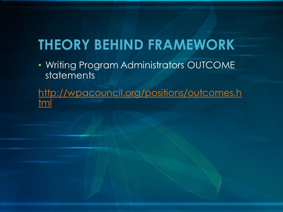 Writing Program Administrators OUTCOME statements http://wpacouncil.org/positions/outcomes.h tml THEORY BEHIND FRAMEWORK